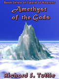 Amethyst of the Gods, book 7 of the Sword of Heavens series, by Richard S. Tuttle, an epic fantasy tale of might and magic, sword and sorcery, good and evil. Available in paperbook and ebook formats. Click here for more information on this epic fantasy novel. Coming in June 2003.