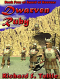 Dwarven Ruby, book 4 of the Sword of Heavens series, by Richard S. Tuttle, an epic fantasy tale of might and magic, sword and sorcery, good and evil. Available in paperbook and ebook formats. Click here for more information on this epic fantasy novel.